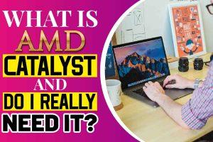 What Is AMD Catalyst and Do I Really Need It