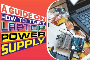 A Guide On How To Test Laptop Power Supply