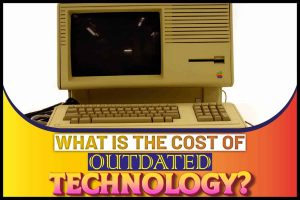 What is the Cost of Outdated Technology